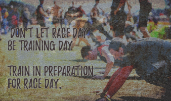 Don't let race day be training day—train in preparation for race day.